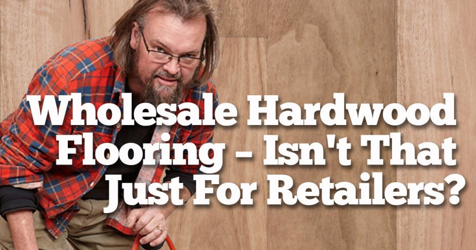 Wholesale Hardware Flooring. Isnt that just for the retailers?